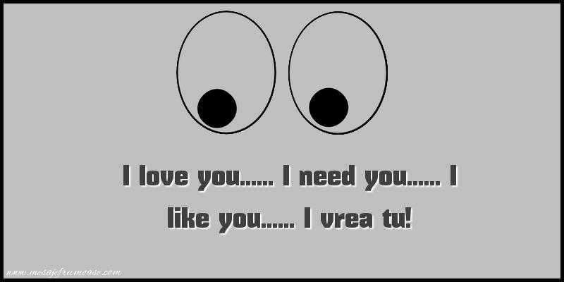 Mesaje amuzante - I love you...... I need you...... I like you...... I vrea tu!