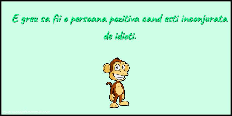 Mesaje amuzante - E greu sa fii o persoana pozitiva cand esti inconjurata de idioti.