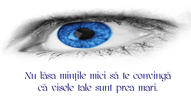 Mesaje frumoase despre caracter - Nu lăsa mințile mici să te convingă că visele tale sunt prea mari.