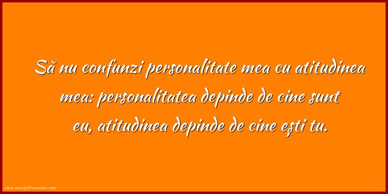 Mesaje frumoase despre caracter - Să nu confunzi personalitate mea cu atitudinea mea