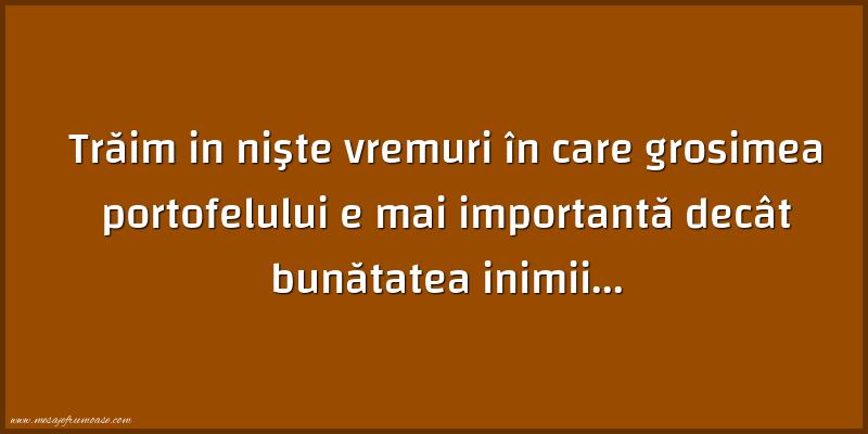 Mesaje frumoase despre caracter - Trăim in nişte vremuri în care grosimea portofelului e mai importantă decât bunătatea inimii...