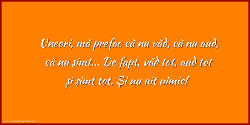 Mesaje frumoase despre caracter - Uneori, mă prefac că nu văd, că nu aud, că nu simt...