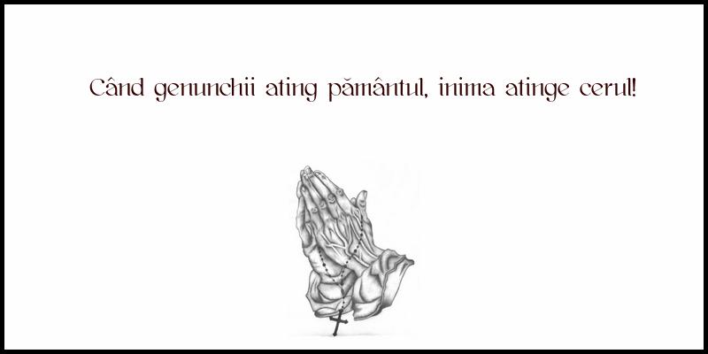 Mesaje frumoase despre credinta - Când genunchii ating pământul, inima atinge cerul!