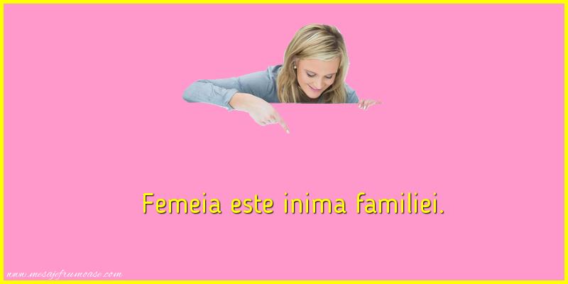 Mesaje frumoase despre femei - Femeia este inima familiei.