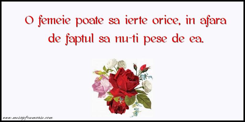Mesaje frumoase despre femei - O femeie poate sa ierte orice, in afara de faptul sa nu-ti pese de ea.