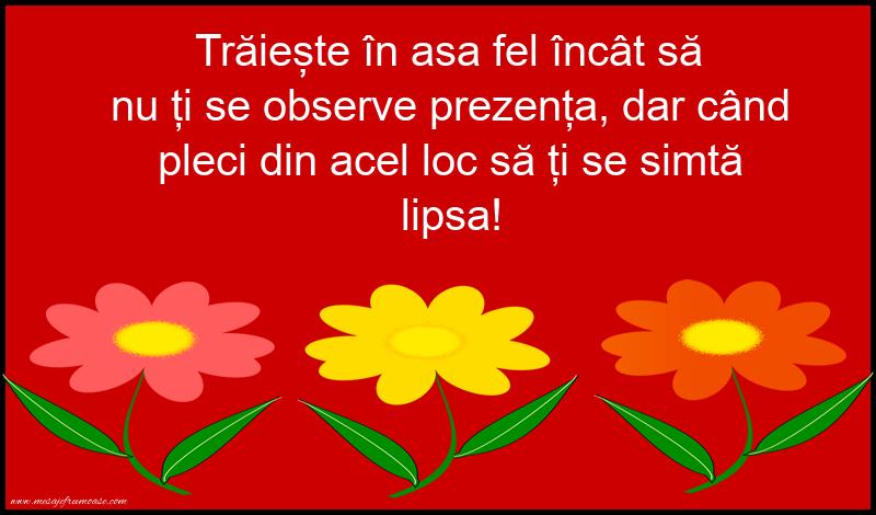 Mesaje frumoase fericire - Traieste in asa fel incat sa nu ti se observe prezenta