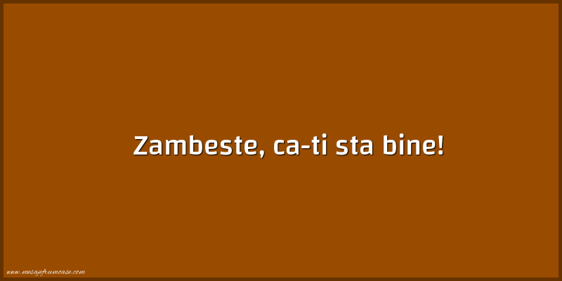 Mesaje frumoase fericire - Zambeste, ca-ti sta bine!