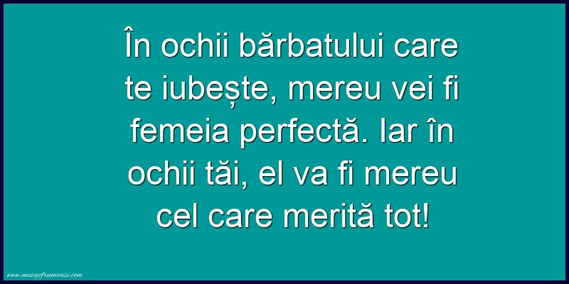 Mesaje frumoase despre iubire - În ochii barbatului care te iubeste, mereu vei fi femeia perfecta.