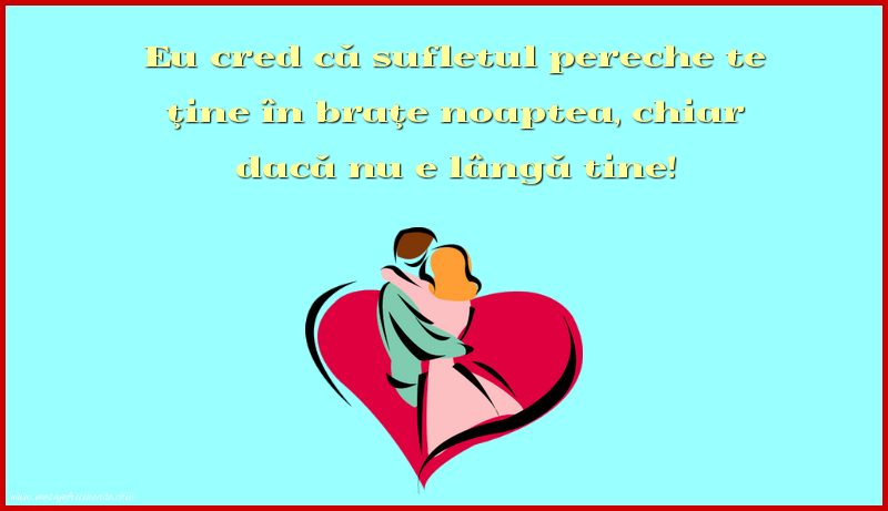 Mesaje frumoase despre iubire - Eu cred că sufletul pereche te ţine în braţe
